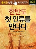출퇴근 한뼘 지식 시리즈 095 - 한반도 첫 인류를 만나다