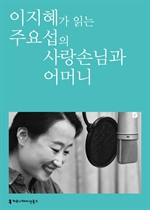 도서 이미지 - 〈100인의 배우, 우리 문학을 읽다〉 이지혜가 읽는 주요섭의 사랑 손님과 어머니