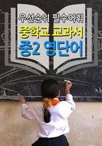 중학교 교과서 - 중2 영단어 (우선순위 필수어휘)