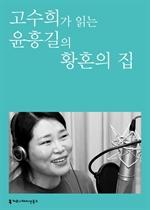 〈100인의 배우, 우리 문학을 읽다〉 고수희가 읽는 윤흥길의 황혼의 집