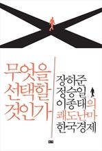 도서 이미지 - 무엇을 선택할 것인가 : 장하준 정승일 이종태의 쾌도난마 한국경제
