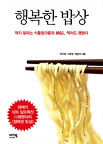 도서 이미지 - 행복한 밥상 - 먹지 말라는 식품첨가물과 MSG, 먹어도 괜찮다