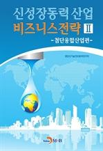 도서 이미지 - 신성장동력 산업 비즈니스 전략 2 (첨단융합산업편)