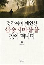 도서 이미지 - 정감록이 예언한 십승지 마을을 찾아 떠나다