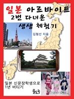도서 이미지 - 일본 아르바이트 2번 다녀온 생생 체험기 : 일본 신문 장학생으로 1년 버티기