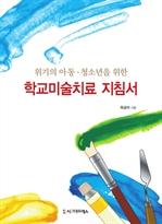 도서 이미지 - 학교미술치료 지침서 - 아동청소년 치료의 평가기법과 임상준비를 위한