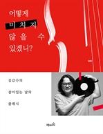 도서 이미지 - 어떻게 미치지 않을 수 있겠니? : 김갑수의 살아있는 날의 클래식