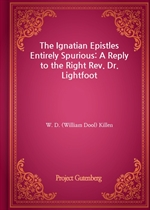 도서 이미지 - The Ignatian Epistles Entirely Spurious: A Reply to the Right Rev. Dr. Lightfoot
