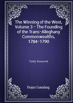 도서 이미지 - The Winning of the West, Volume 3 - The Founding of the Trans-Alleghany Commonwealths, 1784-1790