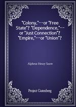 도서 이미지 - 'Colony,'--or 'Free State'? 'Dependence,'--or 'Just Connection'? 'Empire,'--or 'Union'?