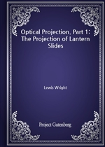 도서 이미지 - Optical Projection. Part 1: The Projection of Lantern Slides