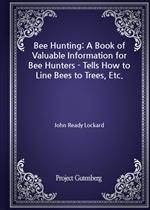 도서 이미지 - Bee Hunting: A Book of Valuable Information for Bee Hunters - Tells How to Line Bees to Trees, Etc.