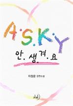 도서 이미지 - A.S.K.Y. (안.생.겨.요.)