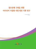 도서 이미지 - 창조경제 구현을 위한 아이디어 사업화 지원 방안 기획 연구