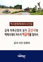 도서 이미지 - [역사문화 에세이 사진집] 김제 미륵신앙의 성지 금산사와 백제시대의 저수지 벽골제를 찾아서