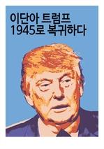 도서 이미지 - 이단아 트럼프, 1945로 복귀하다