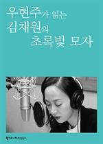 도서 이미지 - [오디오북] 〈100인의 배우, 우리 문학을 읽다〉 우현주가 읽는 김채원의 초록빛 모자