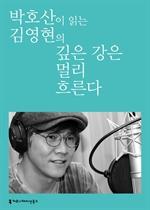 도서 이미지 - [오디오북] 〈100인의 배우, 우리 문학을 읽다〉 박호산이 읽는 김영현의 깊은 강은 멀리 흐른다