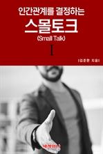 도서 이미지 - 인간관계를 결정하는 스몰토크(Small Talk) Ⅰ