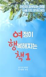 도서 이미지 - 여정이 행복해지는 책 1 - 아이와 공부되는 여행 (서울,경기도,인천,대전)