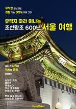 도서 이미지 - (유적지 따라 떠나는) '조선왕조 600년' 서울 역사 여행!