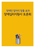 도서 이미지 - 장애심리지원사 토론회 (장애인 일자리 창출 효과)