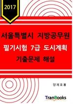 도서 이미지 - 2017 서울특별시 지방공무원 필기시험 7급 도시계획 기출문제 해설