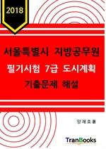 도서 이미지 - 2018 서울특별시 지방공무원 필기시험 7급 도시계획 기출문제 해설