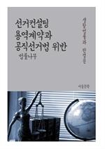 도서 이미지 - 선거컨설팅 용역계약과 공직선거법 위반 (생활법률과 판결문)