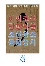 도서 이미지 - 이씨조선 당파싸움 조선왕조 붕당정치, 동인 서인 남인 북인 사색당파