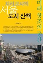 도서 이미지 - 지리교사의 서울 도시 산책: 미래 창조의 공간