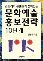 도서 이미지 - 스토리와 콘텐츠가 살아있는 문화예술 홍보전략 10단계