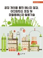 도서 이미지 - 공정 개선을 통한 에너지 절감, 이산화탄소 포집 및 미활용에너지 활용기술