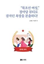 도서 이미지 - 북조선 여성, 장마당 뷰티로 잠자던 욕망을 분출하다!