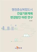 도서 이미지 - 행정중심복합도시 건설기본계획 변경방안 마련 연구