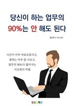 도서 이미지 - 당신이 하는 업무의 90%는 안 해도 된다
