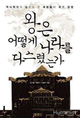 도서 이미지 - 왕은 어떻게 나라를 다스렸는가: 역사학자의 눈으로 본 제왕들의 국가 경영