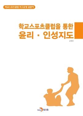 도서 이미지 - 학교스포츠클럽을 통한 윤리,인성지도(학교스포츠클럽 리그운영 길잡이)