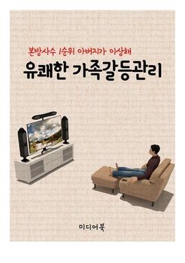 도서 이미지 - 유쾌한 가족갈등관리 (본방사수 1순위 아버지가 이상해)