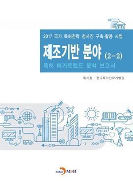 도서 이미지 - 제조기반 분야(2-2) 2017(특허 메가트렌드 분석 보고서)