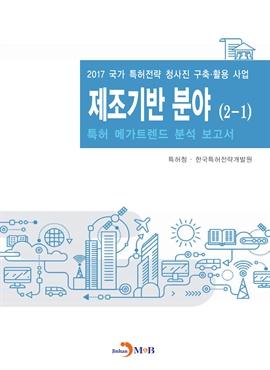 도서 이미지 - 제조기반 분야(2-1) 2017(특허 메가트렌드 분석 보고서)