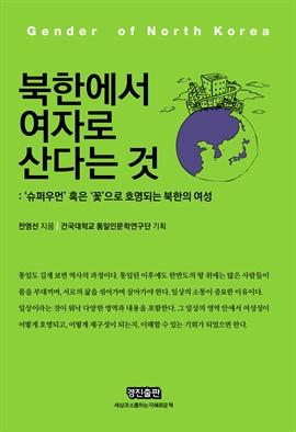 도서 이미지 - 북한에서 여자로 산다는 것 (슈퍼우먼 혹은 꽃으로 호명되는 북한의 여성)