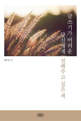 도서 이미지 - 글쓰기가 어려운 당신에게 전해주고 싶은 책