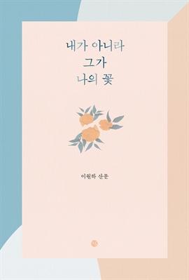 도서 이미지 - 내가 아니라 그가 나의 꽃