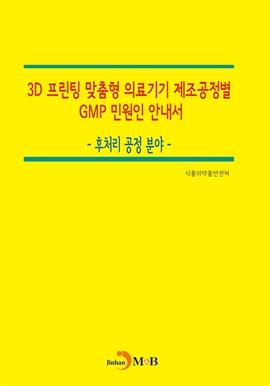 도서 이미지 - 3D 프린팅 맞춤형 의료기기 제조공정별 GMP 민원인 안내서: 후처리 공정 분야