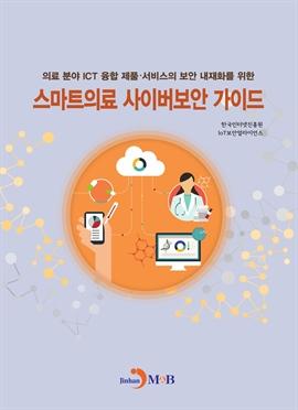 도서 이미지 - 스마트의료 사이버보안 가이드 (의료 분야 ICT 융합제품 서비스의 보안 내재화를 위한)