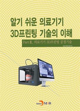 도서 이미지 - 알기 쉬운 의료기기 3D프린팅 기술의 이해. 3 의료기기 3D프린팅 공정기술