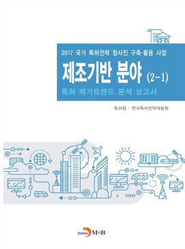 도서 이미지 - 제조기반 분야(2-1) 특허 메가트렌드 분석 보고서 2017