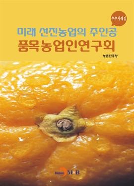 도서 이미지 - 미래 선진농업의 주인공 품목농업인연구회 우수사례집