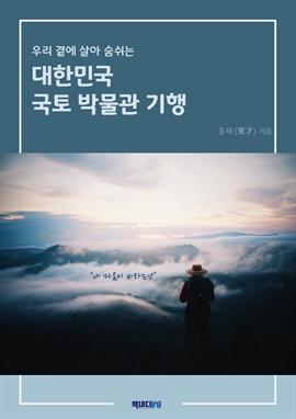 도서 이미지 - 우리 곁에 살아 숨 쉬는 대한민국 국토 박물관 기행